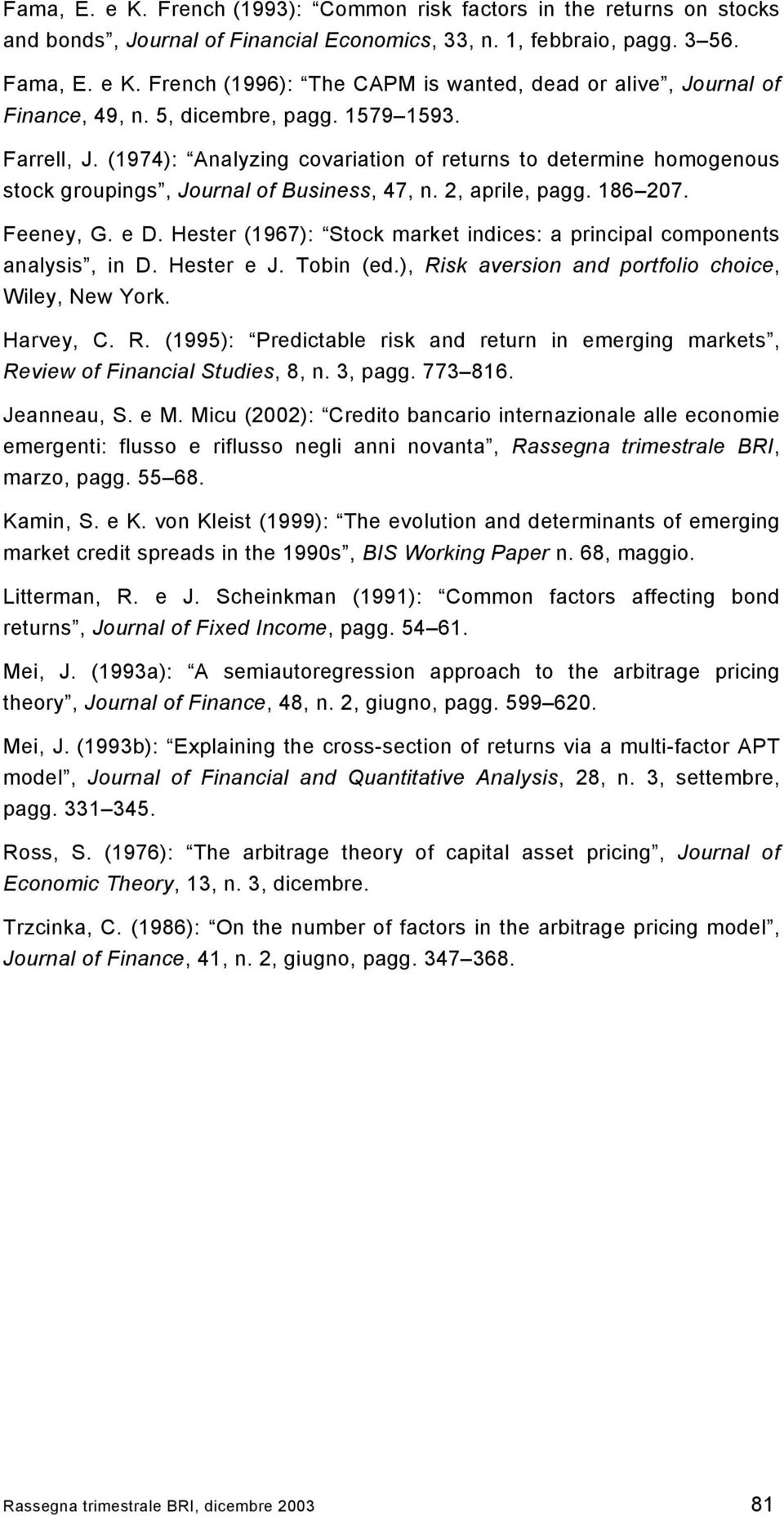 Hester (1967): Stock market indices: a principal components analysis, in D. Hester e J. Tobin (ed.), Risk aversion and portfolio choice, Wiley, New York. Harvey, C. R. (1995): Predictable risk and return in emerging markets, Review of Financial Studies, 8, n.