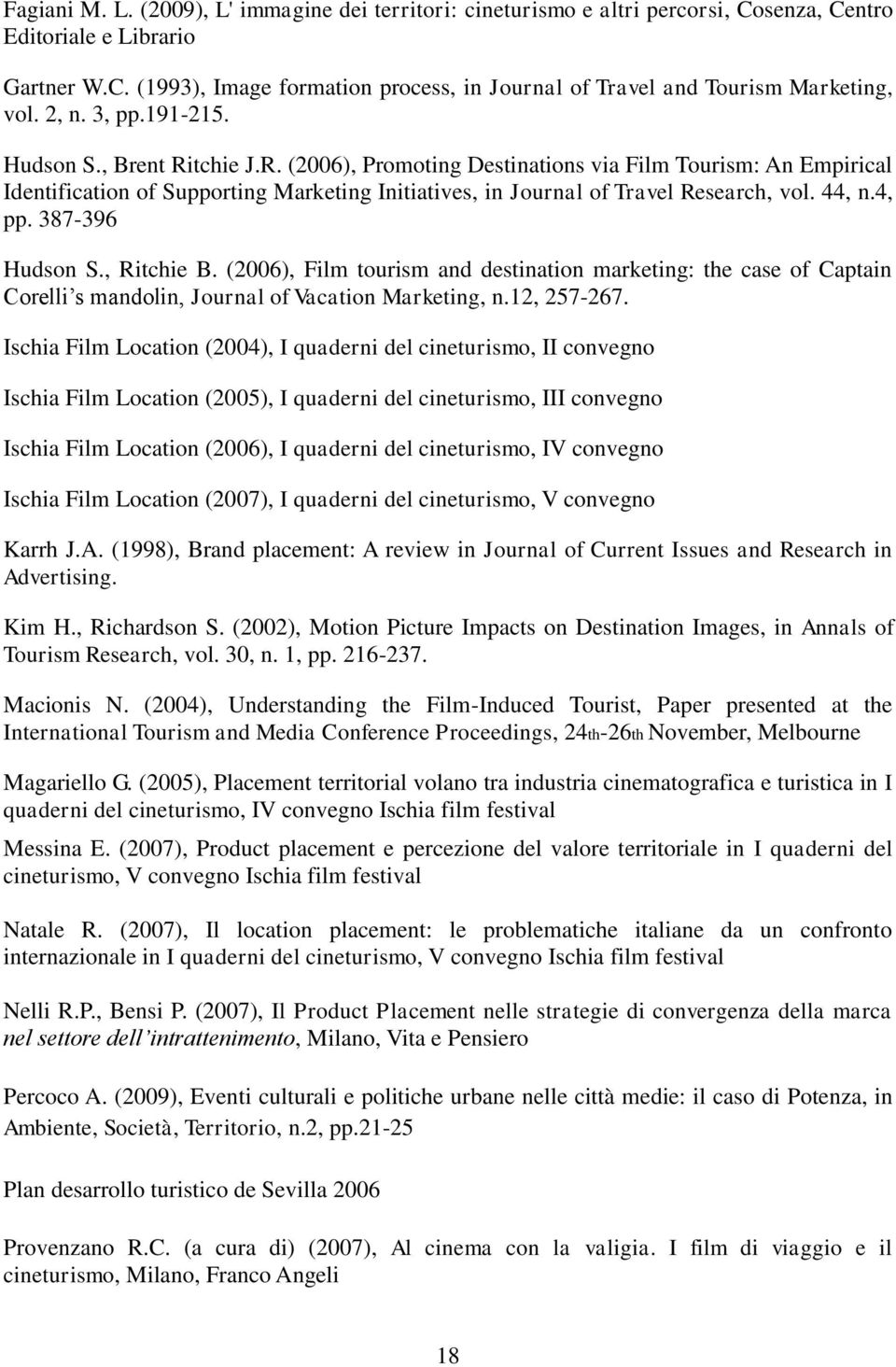 44, n.4, pp. 387-396 Hudson S., Ritchie B. (2006), Film tourism and destination marketing: the case of Captain Corelli s mandolin, Journal of Vacation Marketing, n.12, 257-267.