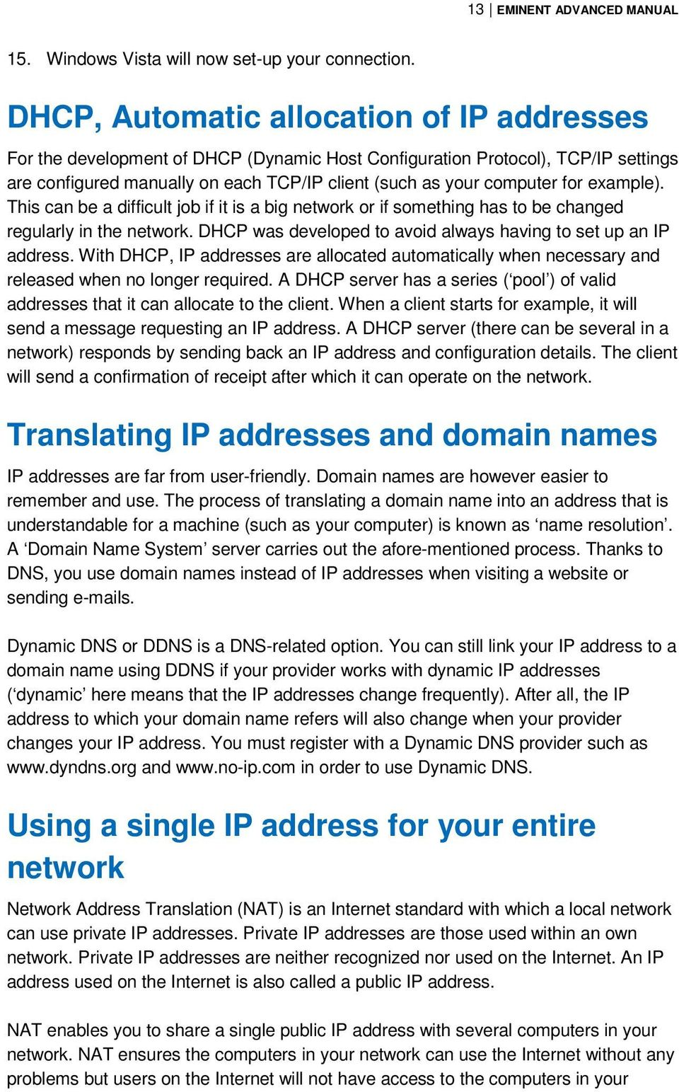 example). This can be a difficult job if it is a big network or if something has to be changed regularly in the network. DHCP was developed to avoid always having to set up an IP address.