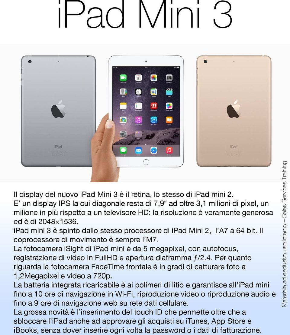 ipad mini 3 è spinto dallo stesso processore di ipad Mini 2, l A7 a 64 bit. Il coprocessore di movimento è sempre l M7.