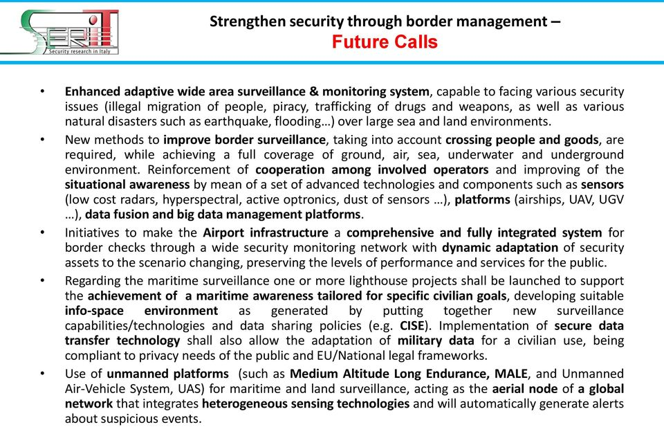 New methods to improve border surveillance, taking into account crossing people and goods, are required, while achieving a full coverage of ground, air, sea, underwater and underground environment.