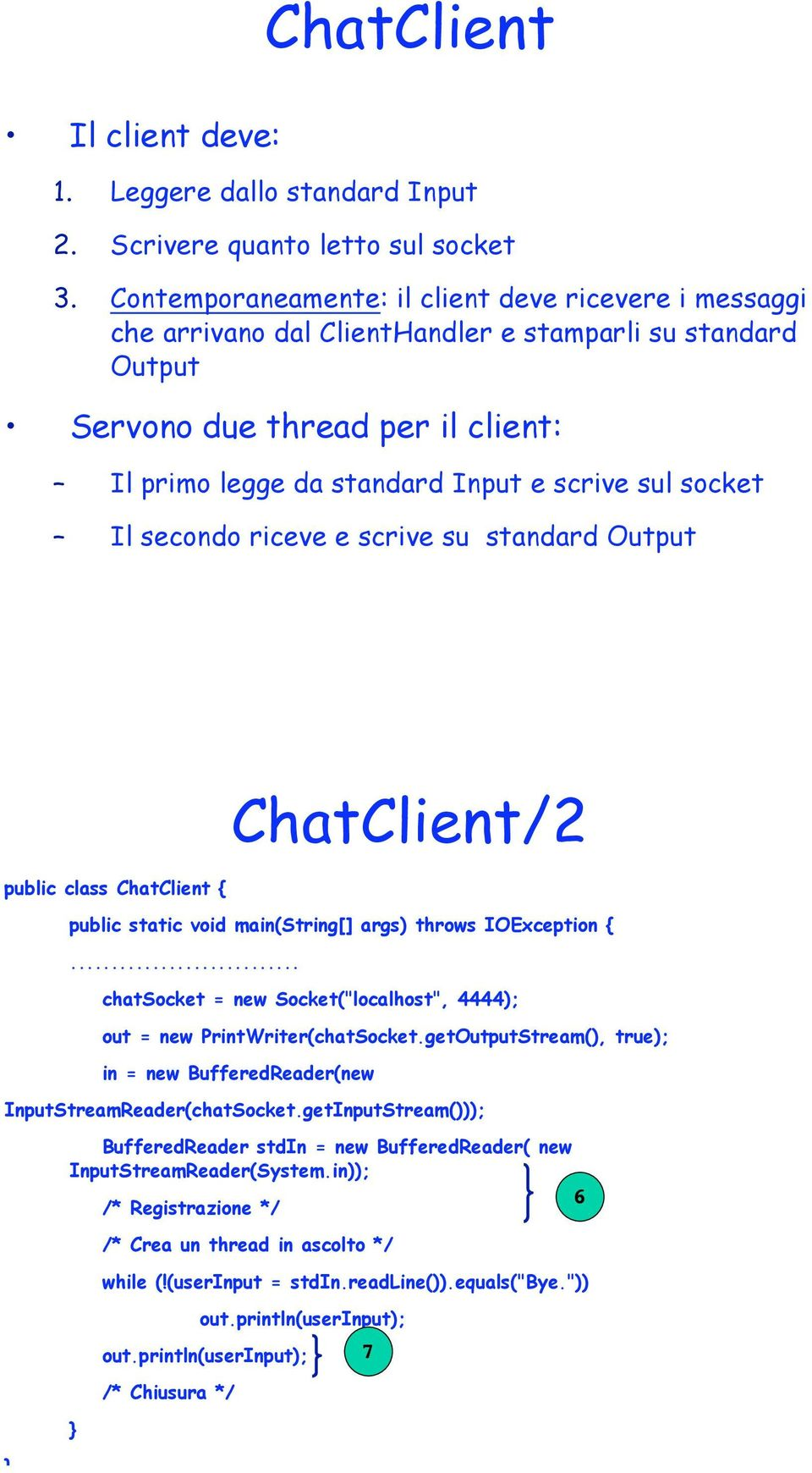 socket Il secondo riceve e scrive su standard Output public class ChatClient { ChatClient/2 public static void main(string[] args) throws IOException {.