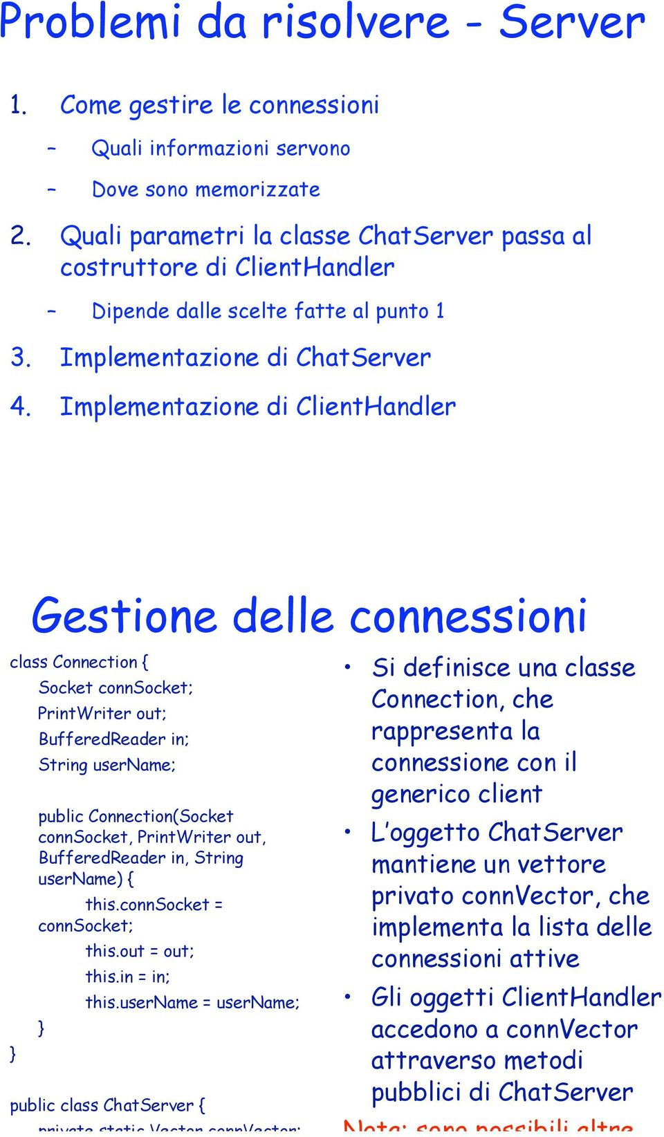 Implementazione di ClientHandler Gestione delle connessioni class Connection { Socket connsocket; PrintWriter out; BufferedReader in; String username; public Connection(Socket connsocket, PrintWriter