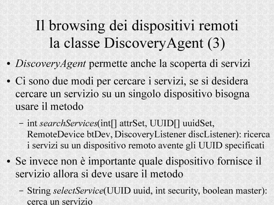 dispositivo bisogna usare il metodo int searchservices(int[] attrset, UUID[] uuidset, RemoteDevice btdev, DiscoveryListener disclistener): ricerca i