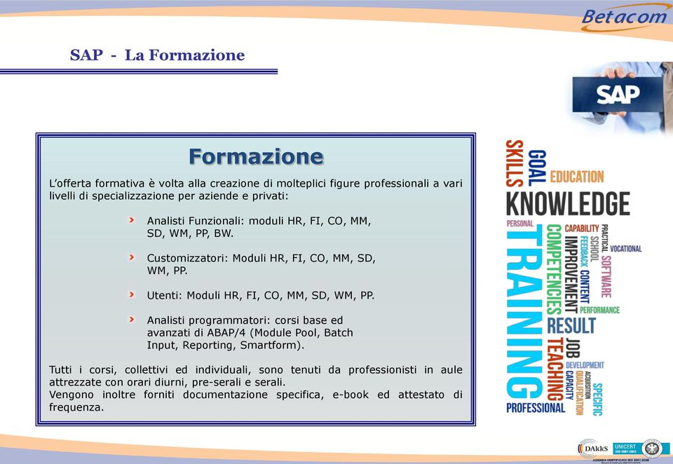Utenti: Moduli HR, FI, CO, MM, SD, WM, PP. Analisti programmatori: corsi base ed avanzati di ABAP/4 (Module Pool, Batch Input, Reporting, Smartform).