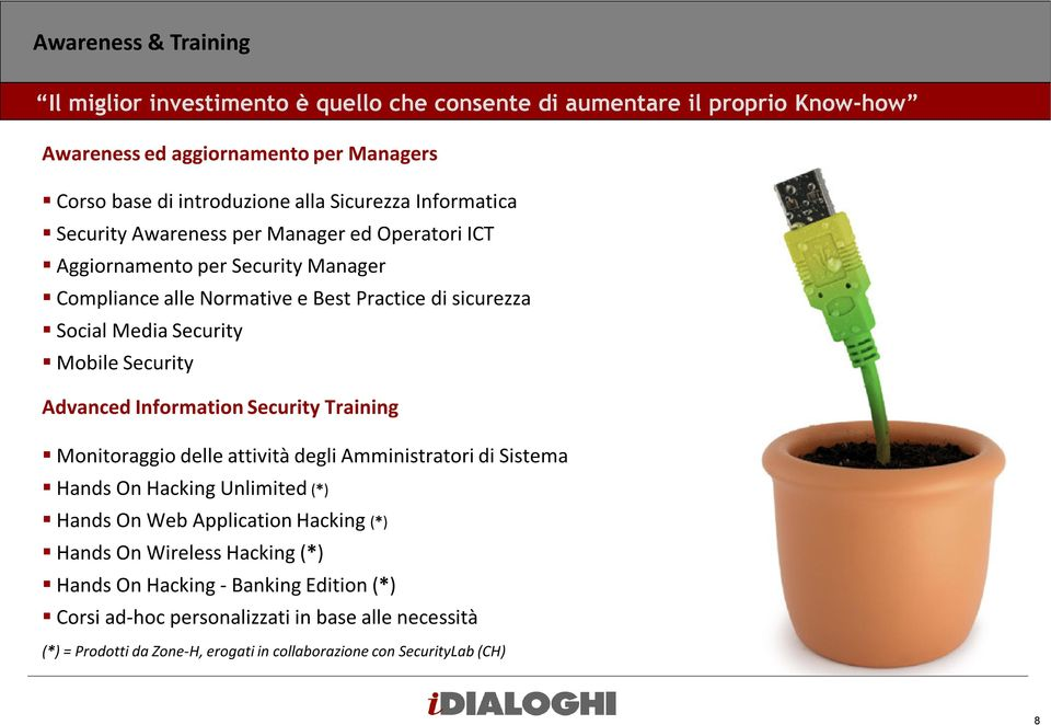 Security Advanced Information Security Training Monitoraggio delle attività degli Amministratori di Sistema Hands On Hacking Unlimited (*) Hands On Web Application Hacking (*) Hands