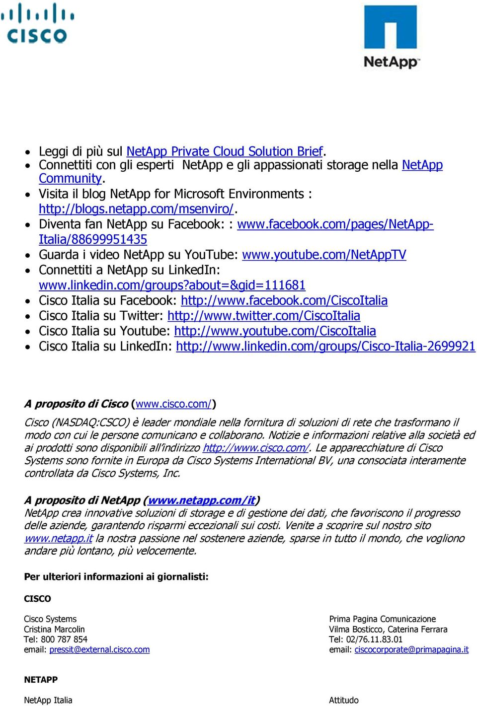 com/pages/netapp- Italia/88699951435 Guarda i video NetApp su YouTube: www.youtube.com/netapptv Connettiti a NetApp su LinkedIn: www.linkedin.com/groups?