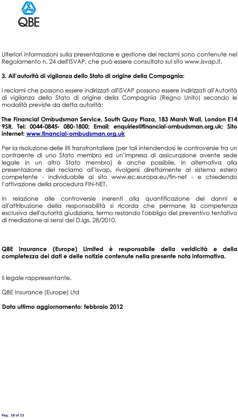 Compagnia (Regno Unito) secondo le modalità previste da detta autorità: The Financial Ombudsman Service, South Quay Plaza, 183 Marsh Wall, London E14 9SR, Tel: 0044-0845- 080-1800; Email: