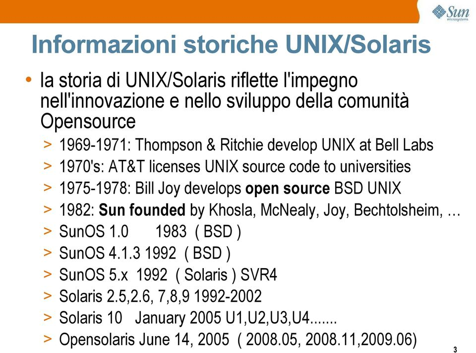 open source BSD UNIX > 1982: Sun founded by Khosla, McNealy, Joy, Bechtolsheim, > SunOS 1.0 1983 ( BSD ) > SunOS 4.1.3 1992 ( BSD ) > SunOS 5.