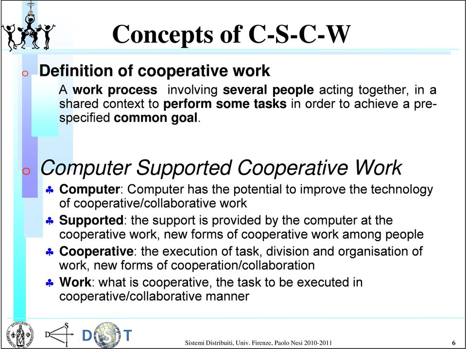 Computer Supported Cooperative Work Computer: : Computer has the potential to improve the technology ogy of cooperative/collaborative work Supported: : the support is provided by