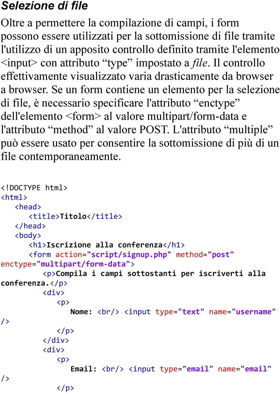 Se un form contiene un elemento per la selezione di file, è necessario specificare l'attributo enctype dell'elemento <form> al valore multipart/form-data e l'attributo method al valore POST.