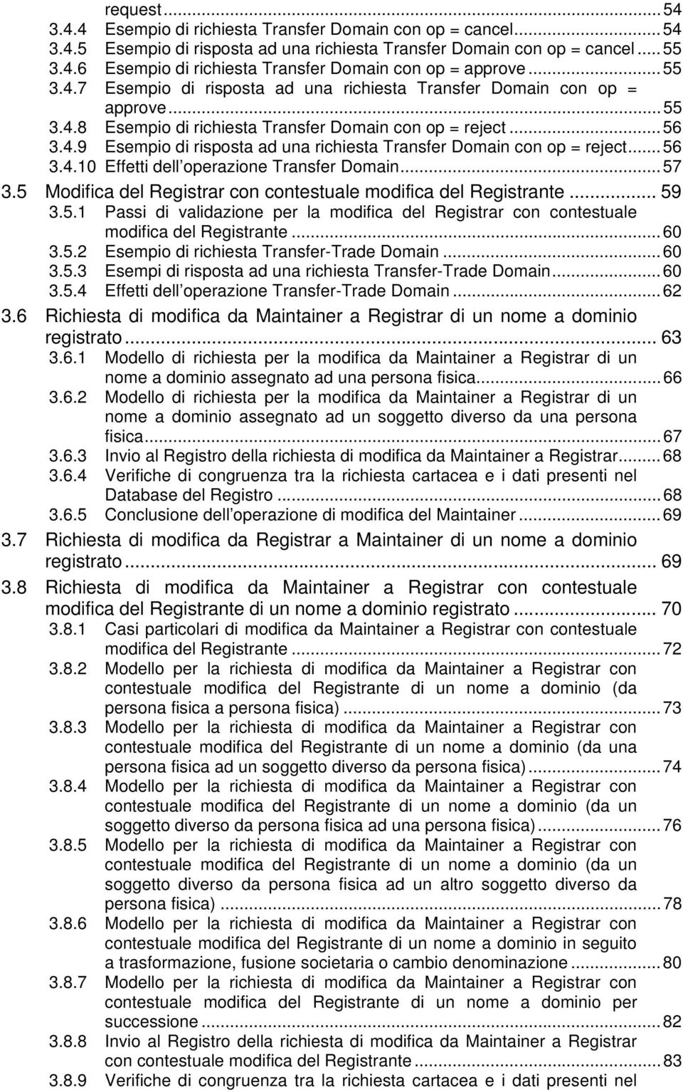 ..56 3.4.10 Effetti dell operazione Transfer Domain...57 3.5 Modifica del Registrar con contestuale modifica del Registrante... 59 3.5.1 Passi di validazione per la modifica del Registrar con contestuale modifica del Registrante.