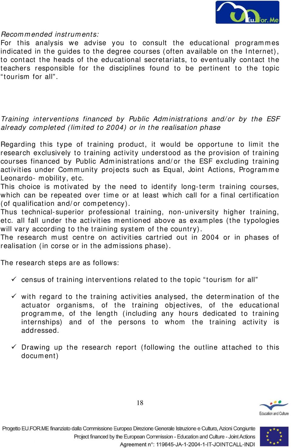 Training interventions financed by Public Administrations and/or by the ESF already completed (limited to 2004) or in the realisation phase Regarding this type of training product, it would be