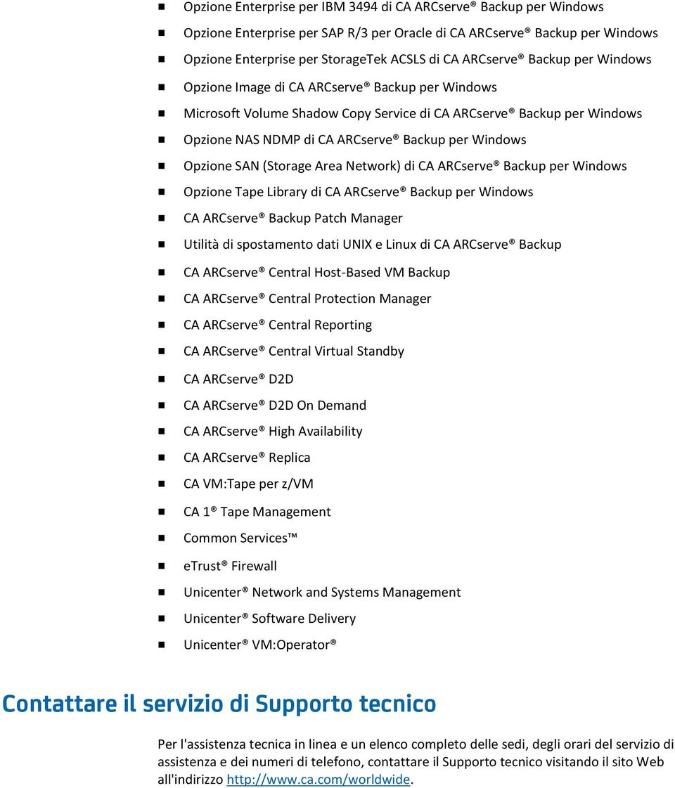 SAN (Storage Area Network) di CA ARCserve Backup per Windows Opzione Tape Library di CA ARCserve Backup per Windows CA ARCserve Backup Patch Manager Utilità di spostamento dati UNIX e Linux di CA