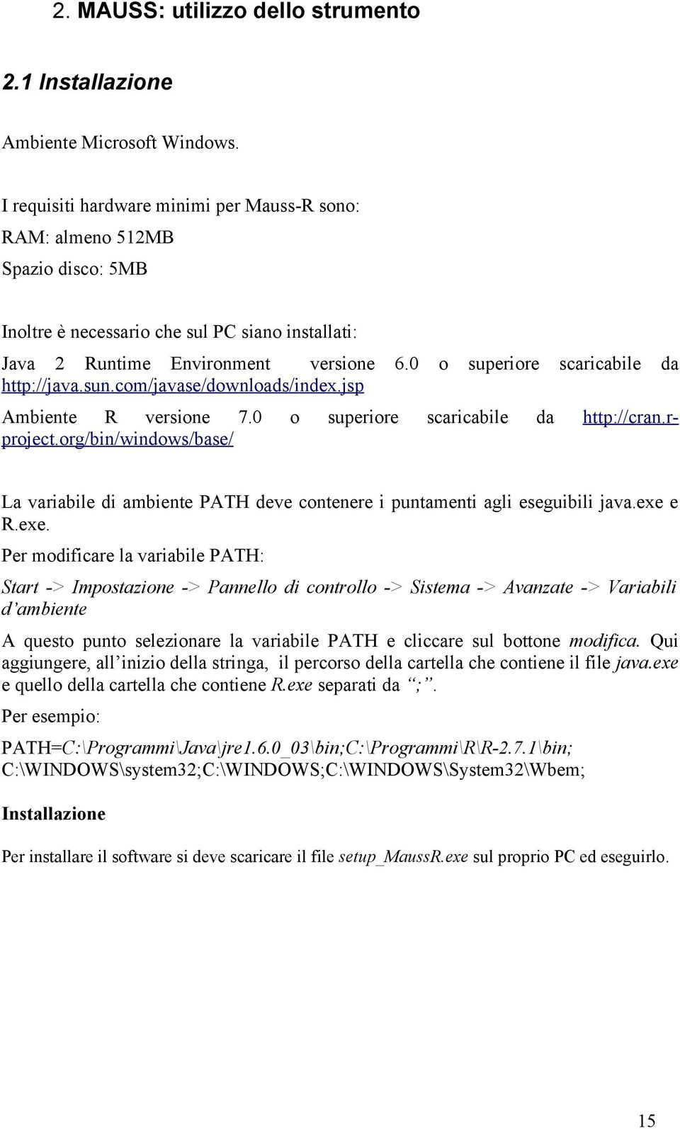 0 o superiore scaricabile da http://java.sun.com/javase/downloads/index.jsp Ambiente R versione 7.0 o superiore scaricabile da http://cran.rproject.