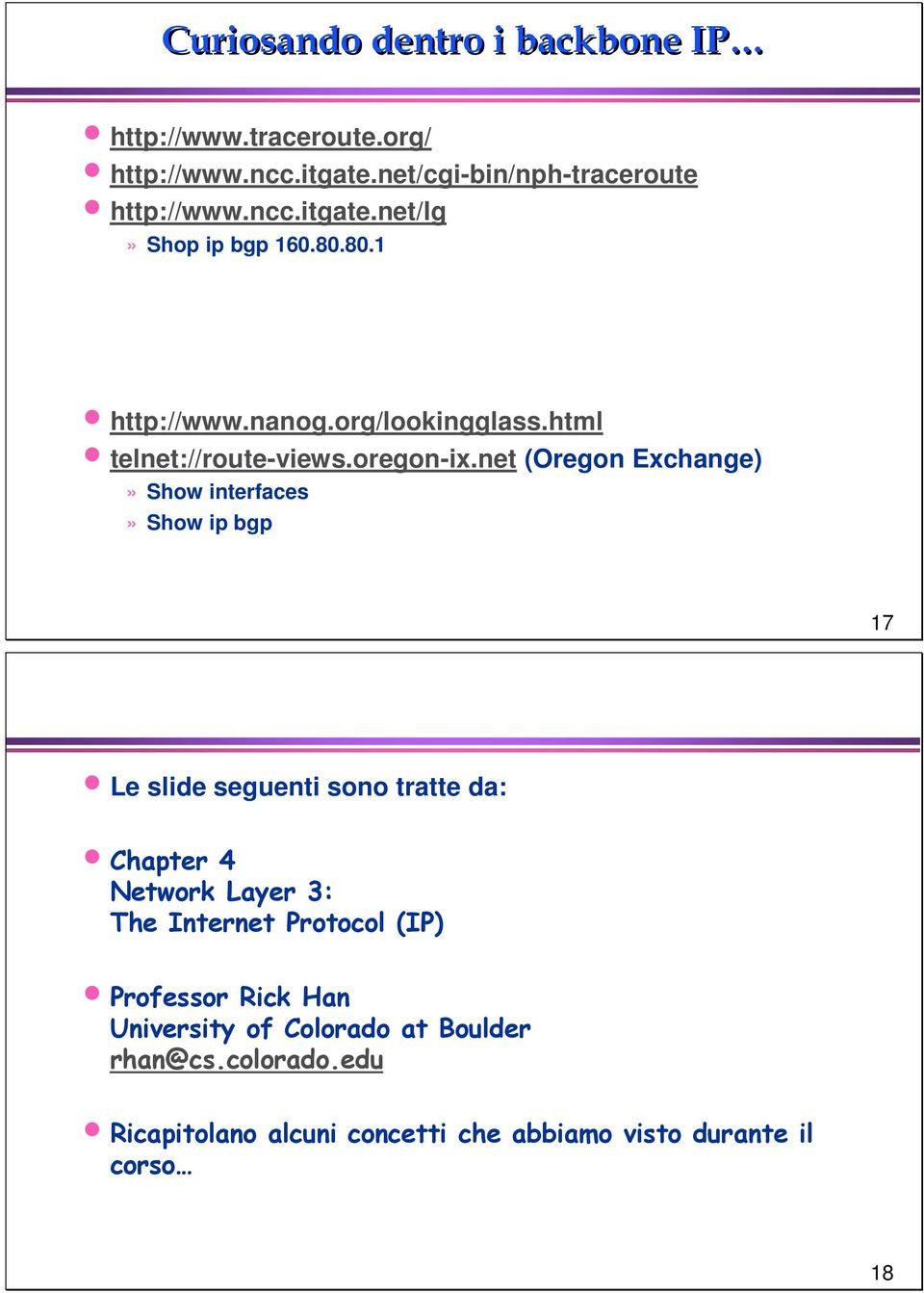 net (Oregon Exchange)» Show interfaces» Show ip bgp 17 Le slide seguenti sono tratte da: Chapter 4 Network Layer 3: The