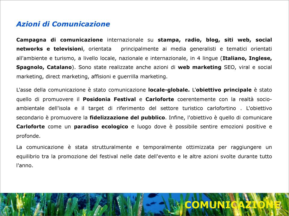 Sono state realizzate anche azioni di web marketing SEO, viral e social marketing, direct marketing, affisioni e guerrilla marketing. L'asse della comunicazione è stato comunicazione locale-globale.