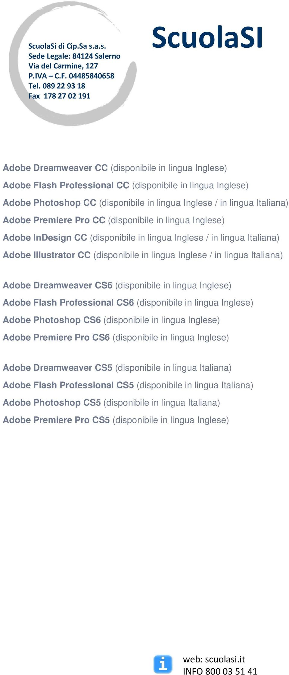 Dreamweaver CS6 (disponibile in lingua Inglese) Adobe Flash Professional CS6 (disponibile in lingua Inglese) Adobe Photoshop CS6 (disponibile in lingua Inglese) Adobe Premiere Pro CS6 (disponibile in