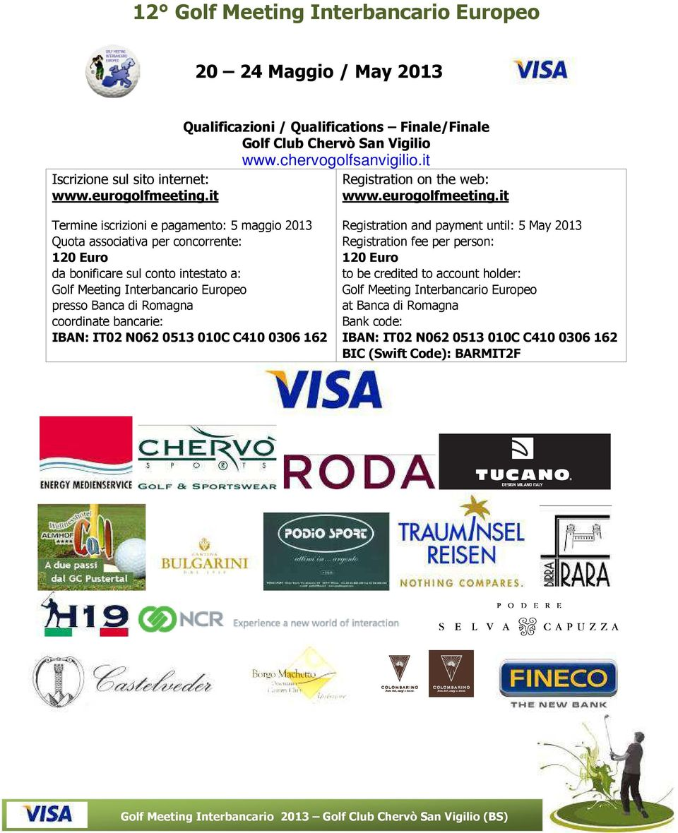 it Termine iscrizioni e pagamento: 5 maggio 2013 Quota associativa per concorrente: 120 Euro da bonificare sul conto intestato a: Golf Meeting Interbancario Europeo presso Banca di Romagna coordinate