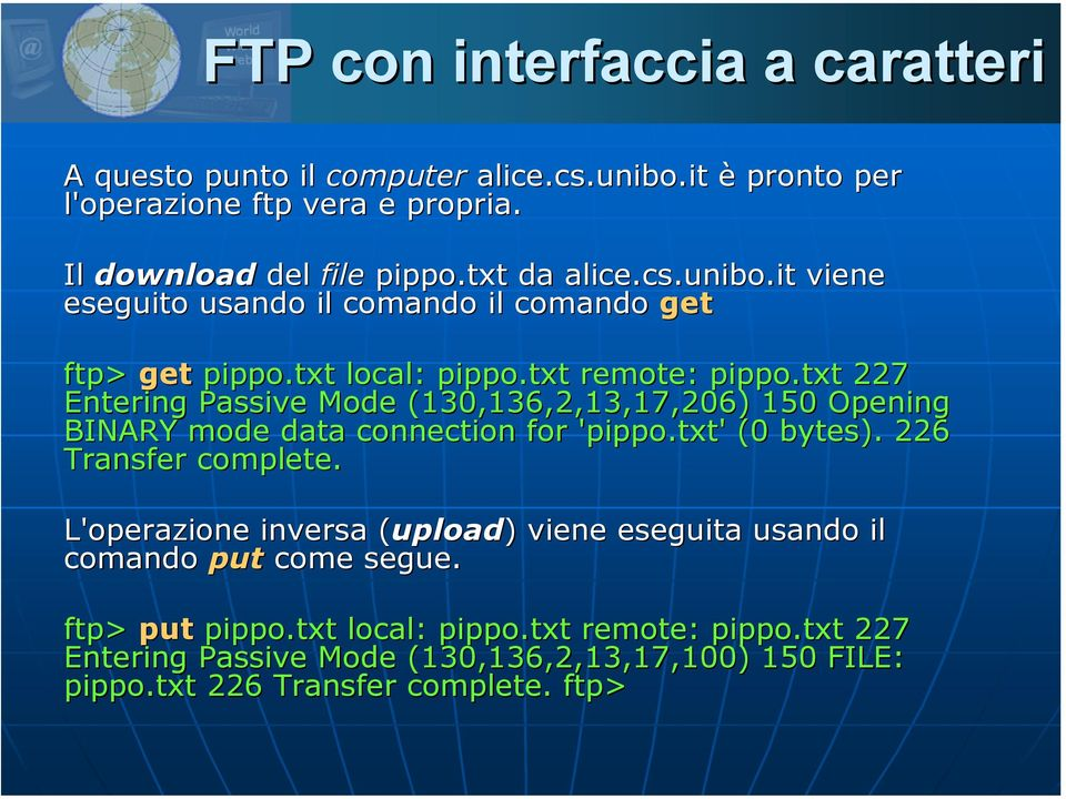 txt 227 Entering Passive Mode (130,136,2,13,17,206) 150 Opening BINARY mode data connection for 'pippo.txt' (0 bytes). 226 Transfer complete.
