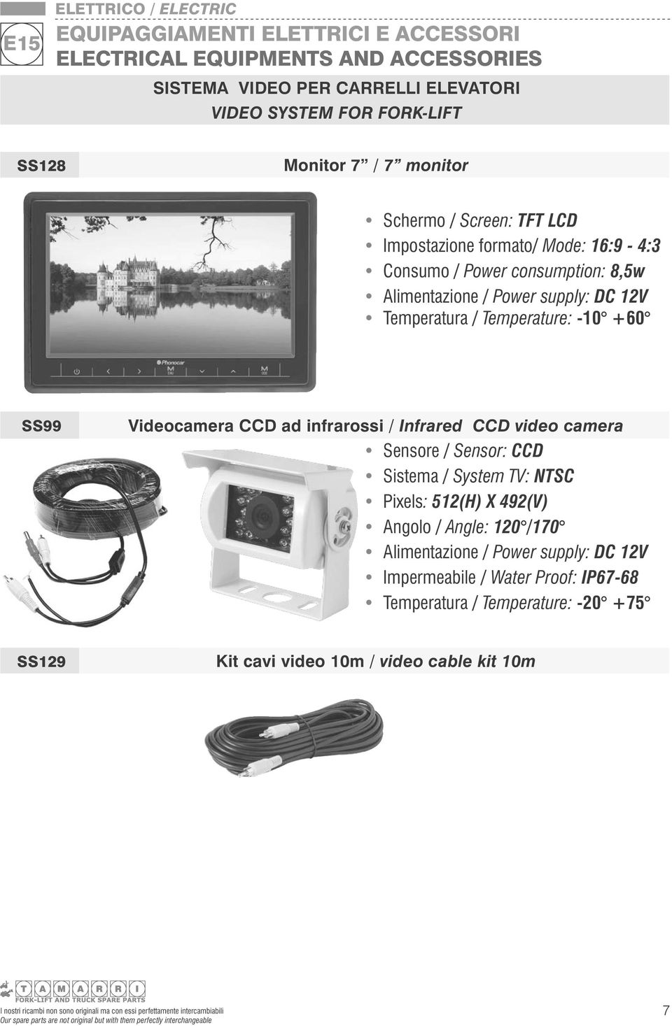 Sensore / Sensor: CCD Sistema / System TV: NTSC Pixels: 512(H) X 492(V) Angolo / Angle: 120 /170 Alimentazione / Power supply: DC 12V Impermeabile / Water Proof: