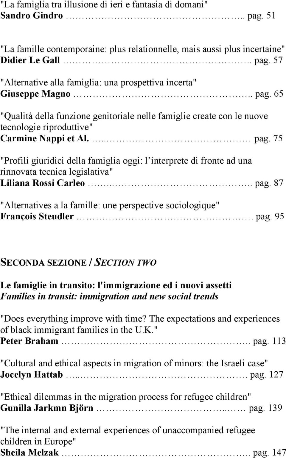 "... pag. 87 ""Alternatives a la famille: une perspective sociologique"" François Steudler. pag. 95 SECONDA SEZIONE / SECTION TWO Le famiglie in transito: l'immigrazione ed i nuovi assetti Families in transit: immigration and new social trends ""Does everything improve with time?"