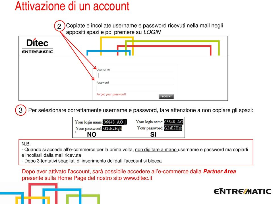 - Quando si accede all e-commerce per la prima volta, non digitare a mano username e password ma copiarli e incollarli dalla mail ricevuta - Dopo 3