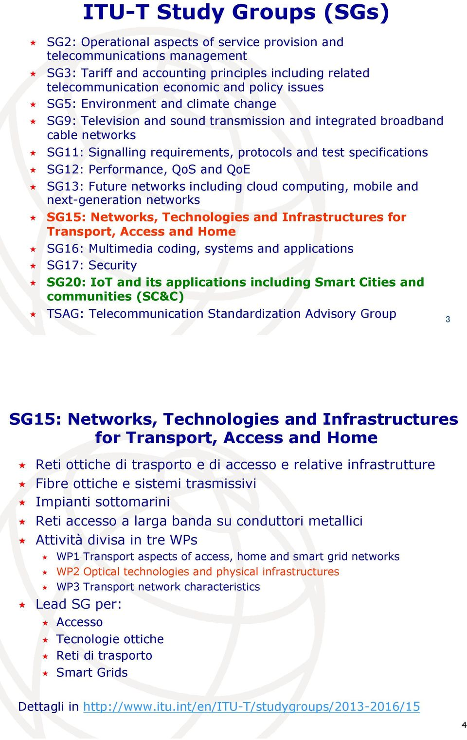 SG9: Television and sound transmission and integrated broadband cable networks! SG11: Signalling requirements, protocols and test specifications! SG12: Performance, QoS and QoE!