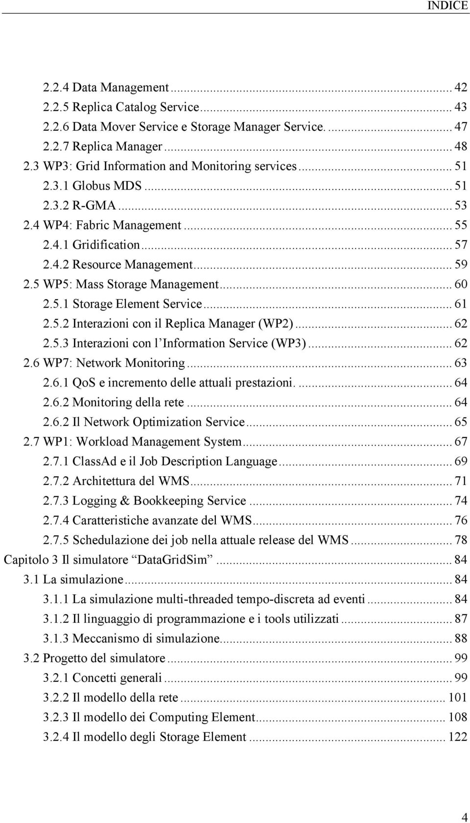 5 WP5: Mass Storage Management... 60 2.5.1 Storage Element Service... 61 2.5.2 Interazioni con il Replica Manager (WP2)... 62 2.5.3 Interazioni con l Information Service (WP3)... 62 2.6 WP7: Network Monitoring.