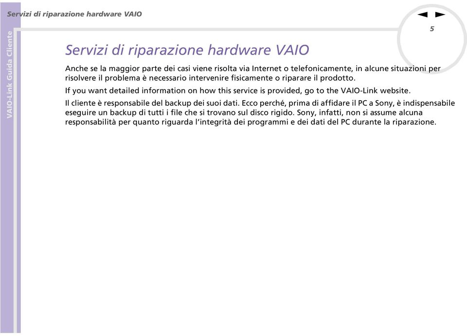 If you wat detailed iformatio o how this service is provided, go to the VAIO-Lik website. Il cliete è resposabile del backup dei suoi dati.