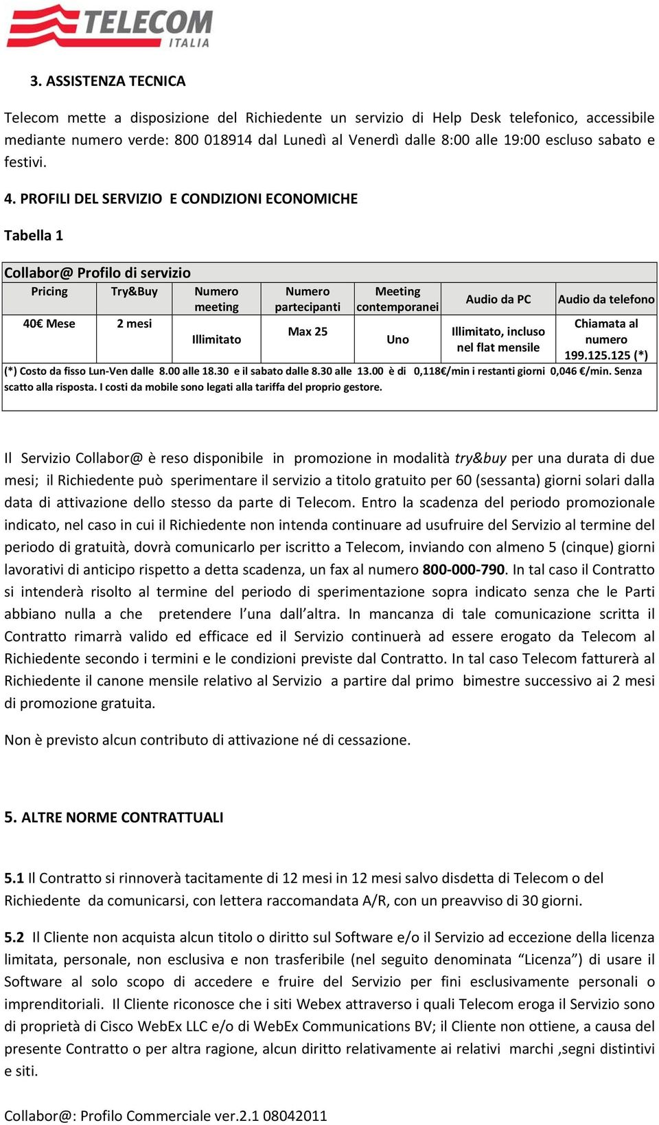 PROFILI DEL SERVIZIO E CONDIZIONI ECONOMICHE Tabella 1 Collabor@ Profilo di servizio Pricing Try&Buy Numero meeting 40 Mese 2 mesi Illimitato Numero partecipanti Max 25 Meeting contemporanei Uno