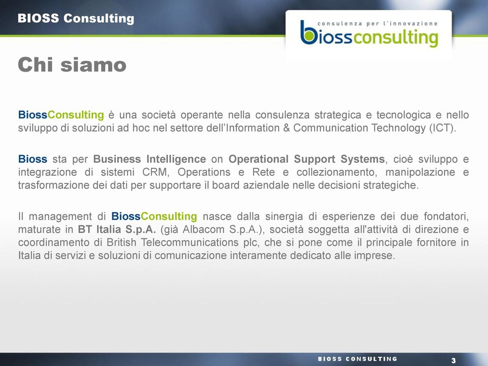 e trasformazione dei dati per supportare il board aziendale nelle decisioni strategiche. Il management di BiossConsulting nasce dalla sinergia di esperienze dei due fondatori, maturate in BT Italia S.