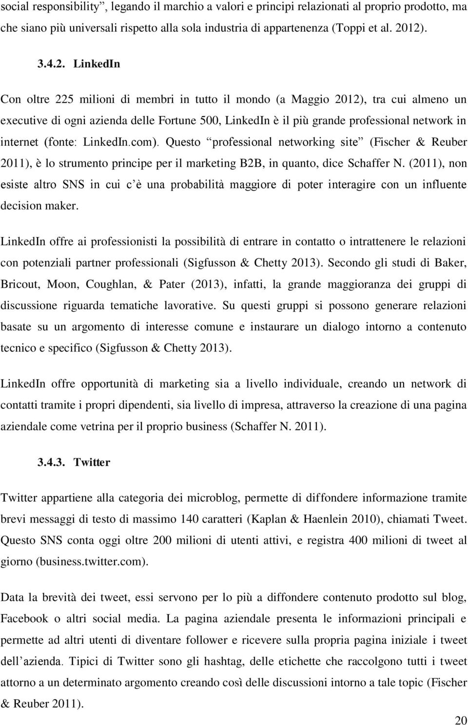 internet (fonte: LinkedIn.com). Questo professional networking site (Fischer & Reuber 2011), è lo strumento principe per il marketing B2B, in quanto, dice Schaffer N.