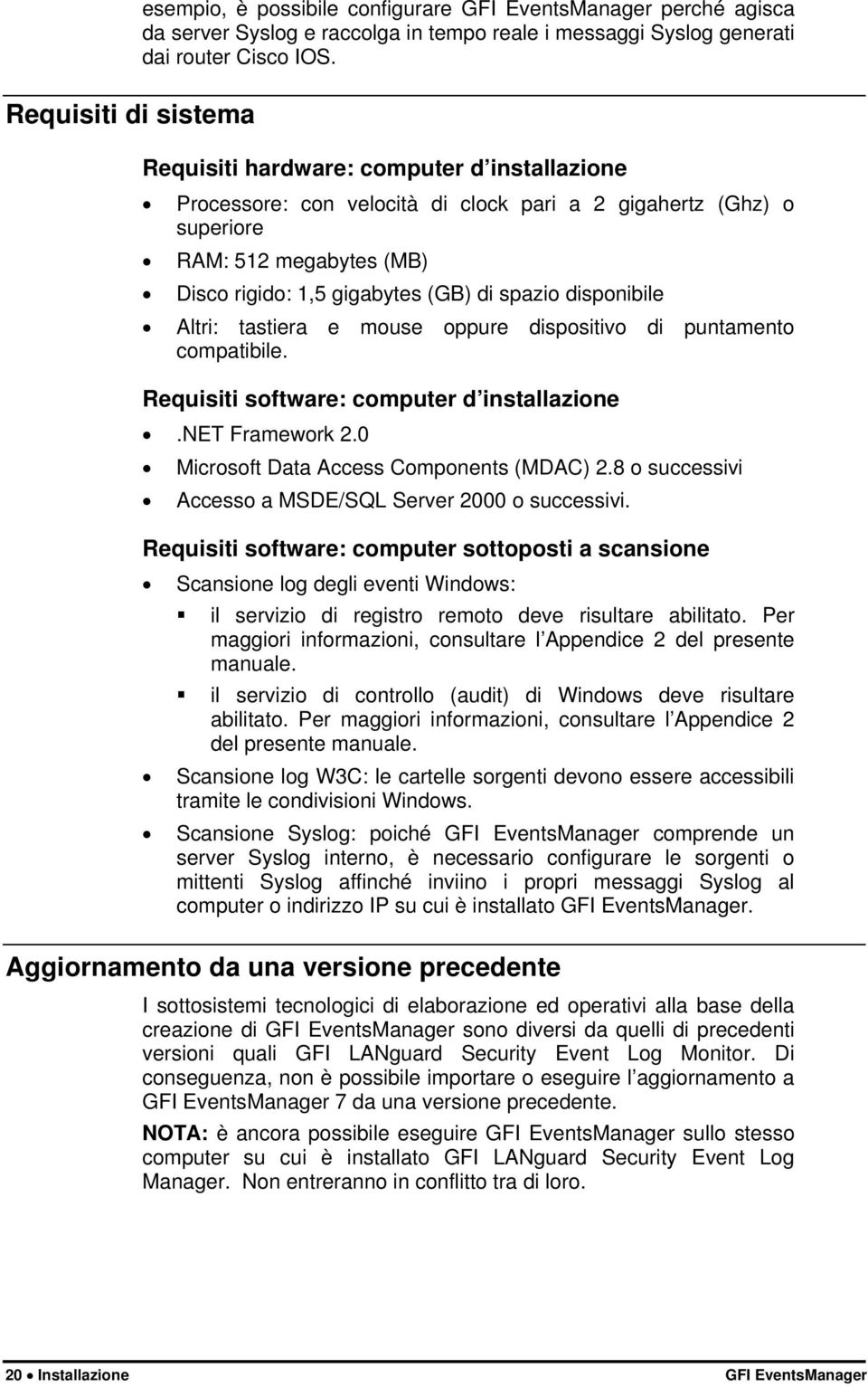 Altri: tastiera e mouse oppure dispositivo di puntamento compatibile. Requisiti software: computer d installazione.net Framework 2.0 Microsoft Data Access Components (MDAC) 2.
