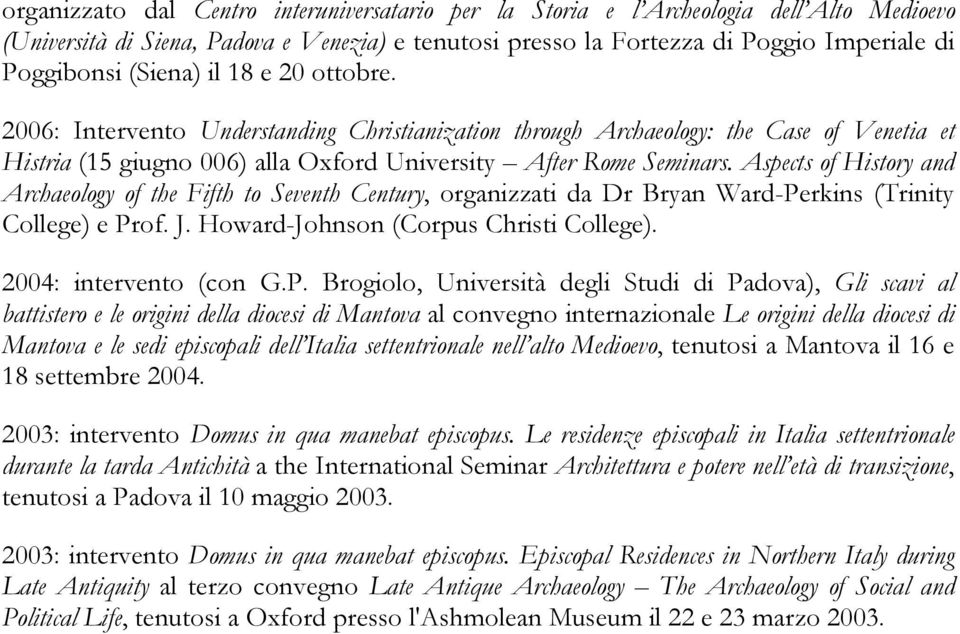 Aspects of History and Archaeology of the Fifth to Seventh Century, organizzati da Dr Bryan Ward-Perkins (Trinity College) e Prof. J. Howard-Johnson (Corpus Christi College). 2004: intervento (con G.