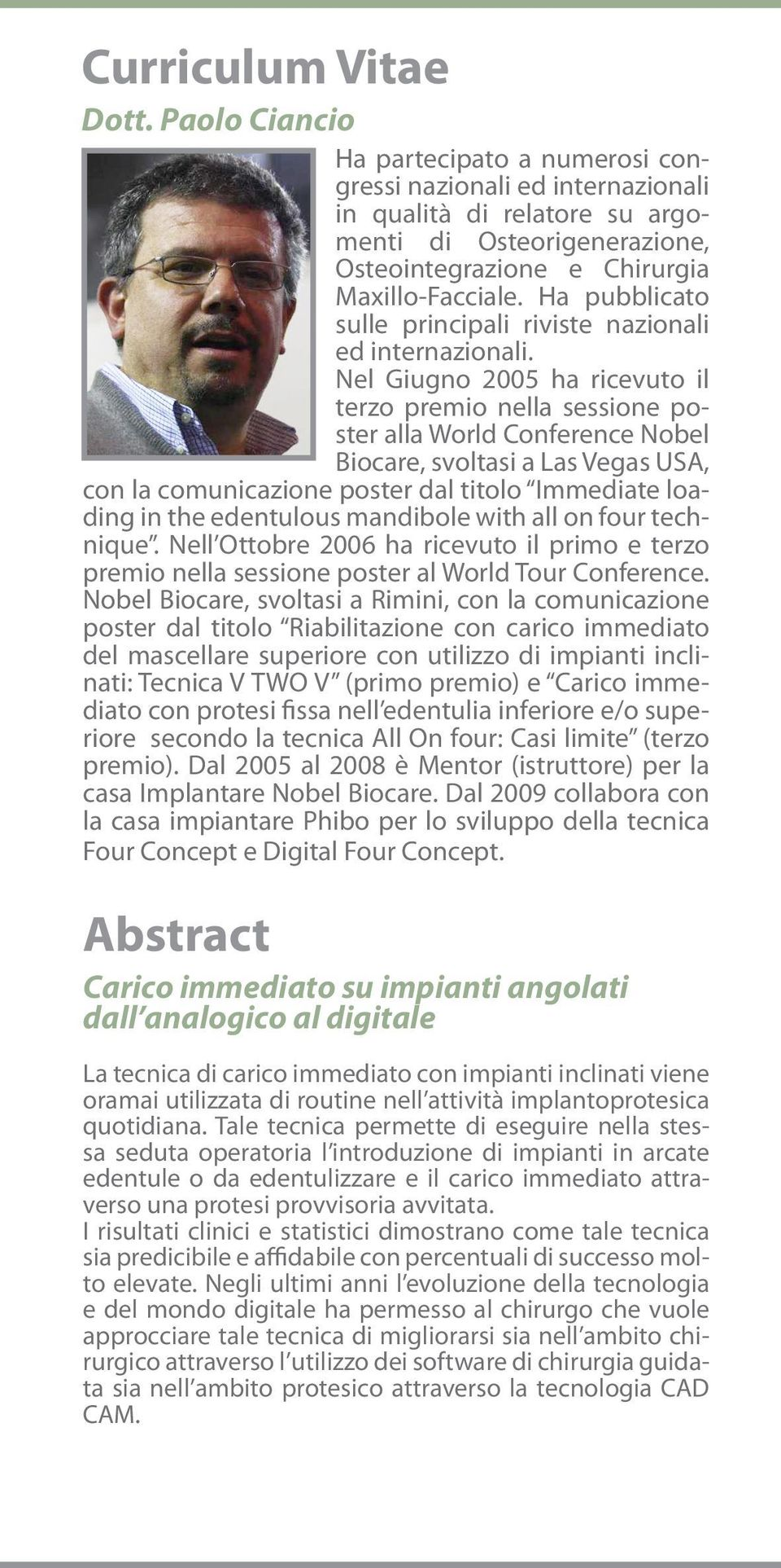 Nel Giugno 2005 ha ricevuto il terzo premio nella sessione poster alla World Conference Nobel Biocare, svoltasi a Las Vegas USA, con la comunicazione poster dal titolo Immediate loading in the