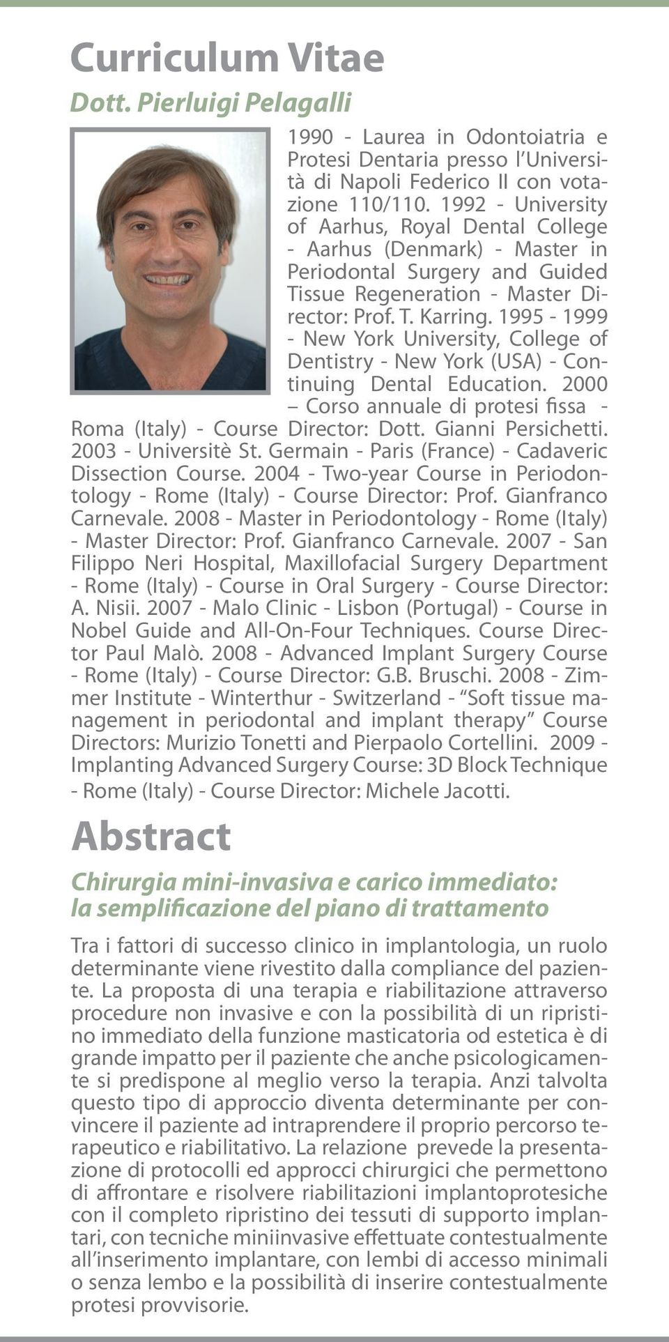 1995-1999 - New York University, College of Dentistry - New York (USA) - Continuing Dental Education. 2000 Corso annuale di protesi fissa - Roma (Italy) - Course Director: Dott. Gianni Persichetti.