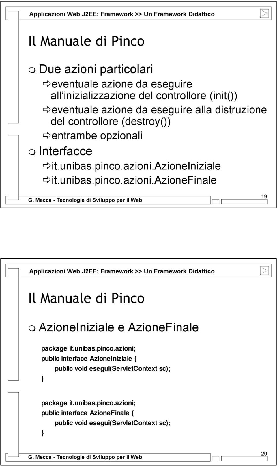 azioneiniziale it.unibas.pinco.azioni.azionefinale 19 AzioneIniziale e AzioneFinale package it.unibas.pinco.azioni; public interface AzioneIniziale { public void esegui(servletcontext sc); } package it.