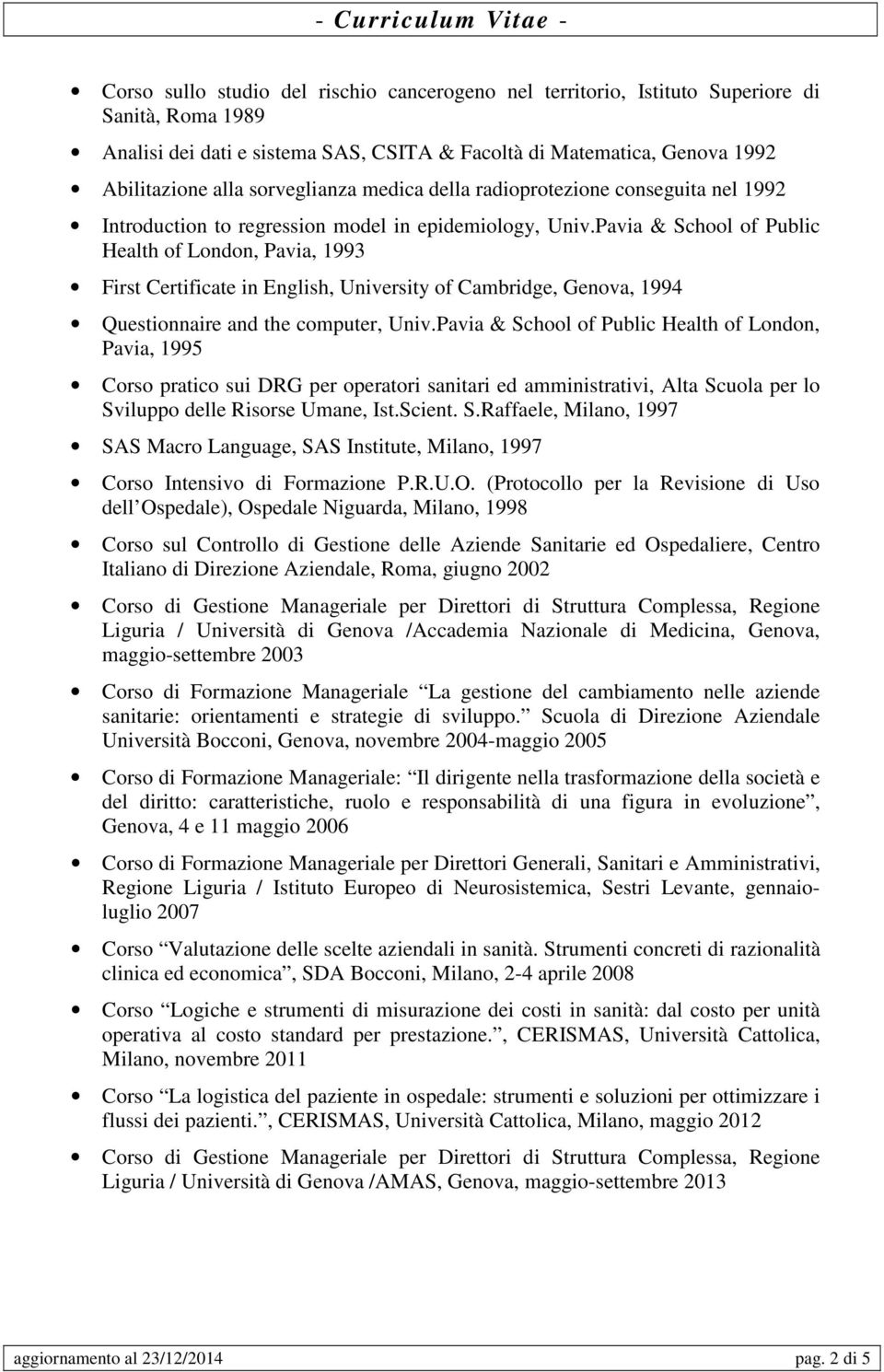 Pavia & School of Public Health of London, Pavia, 1993 First Certificate in English, University of Cambridge, Genova, 1994 Questionnaire and the computer, Univ.