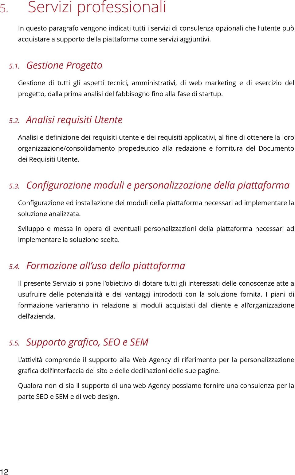 Analisi requisiti Utente Analisi e definizine dei requisiti utente e dei requisiti applicativi, al fine di ttenere la lr rganizzazine/cnslidament prpedeutic alla redazine e frnitura del Dcument dei