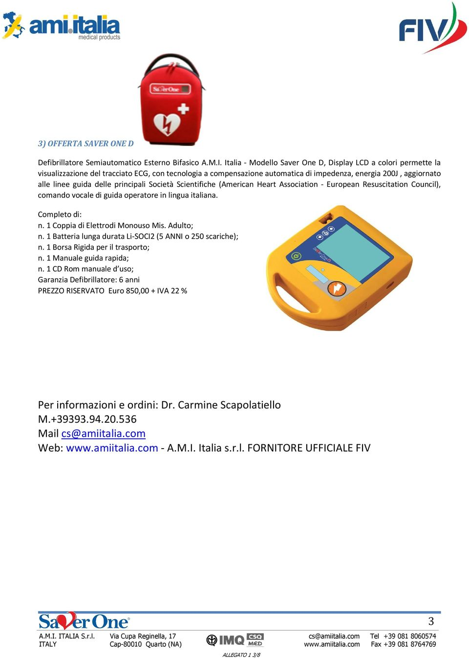 delle principali Società Scientifiche (American Heart Association - European Resuscitation Council), comando vocale di guida operatore in lingua italiana. Completo di: n.