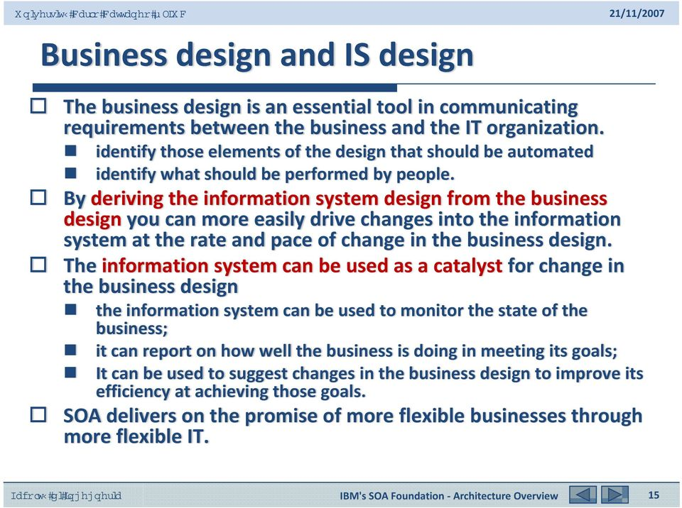 By deriving the information system design from the business design you can more easily drive changes into the information system at the rate and pace of change in the business design.