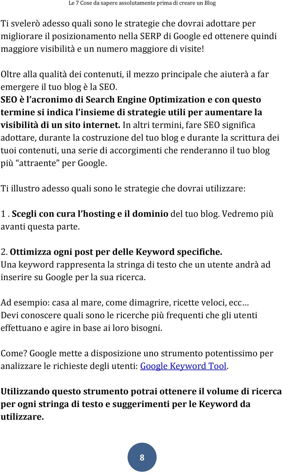 SEO è l acronimo di Search Engine Optimization e con questo termine si indica l insieme di strategie utili per aumentare la visibilità di un sito internet.