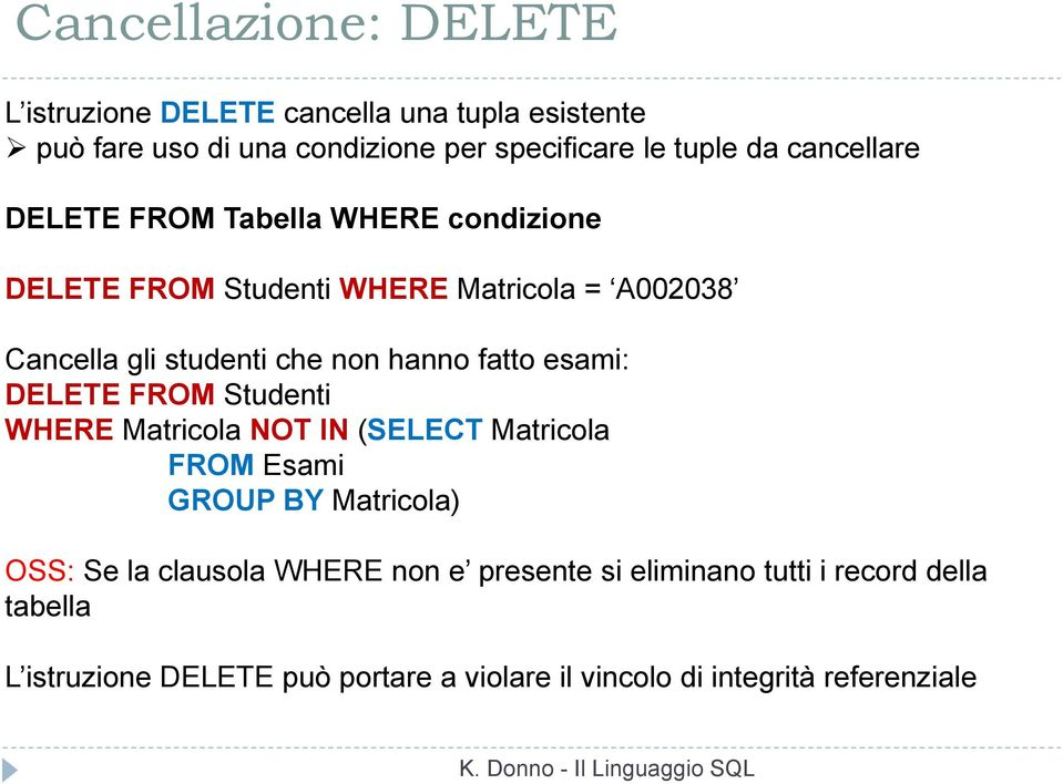 fatto esami: DELETE FROM Studenti WHERE Matricola NOT IN (SELECT Matricola FROM Esami GROUP BY Matricola) OSS: Se la clausola WHERE