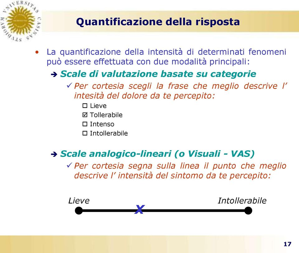 intesità del dolore da te percepito: Lieve Tollerabile Intenso Intollerabile Scale analogico-lineari (o Visuali - VAS)