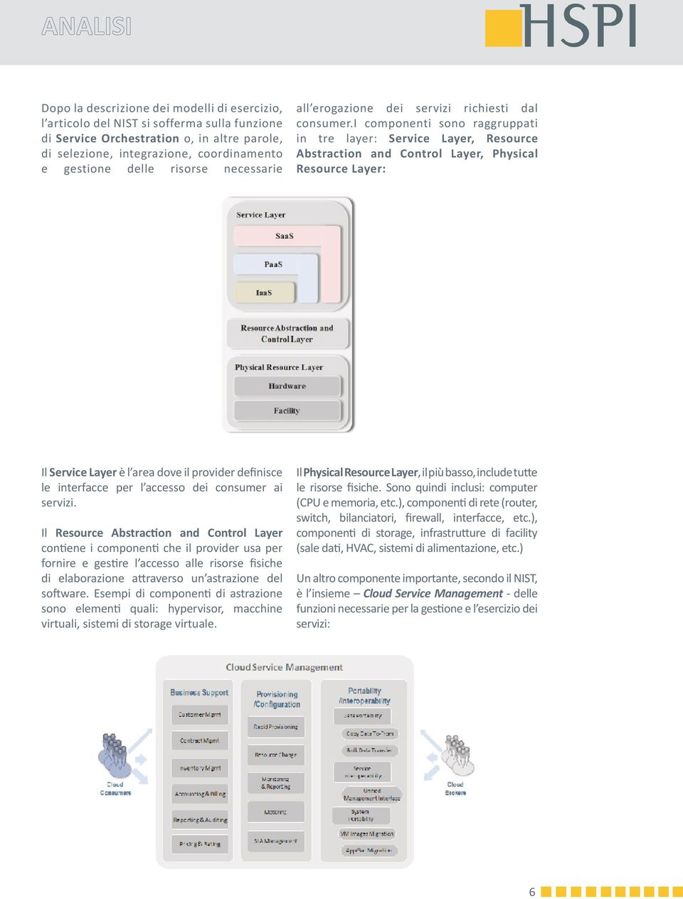 i componenti sono raggruppati in tre layer: Service Layer, Resource Abstraction and Control Layer, Physical Resource Layer: Il Service Layer è l area dove il provider definisce le interfacce per l