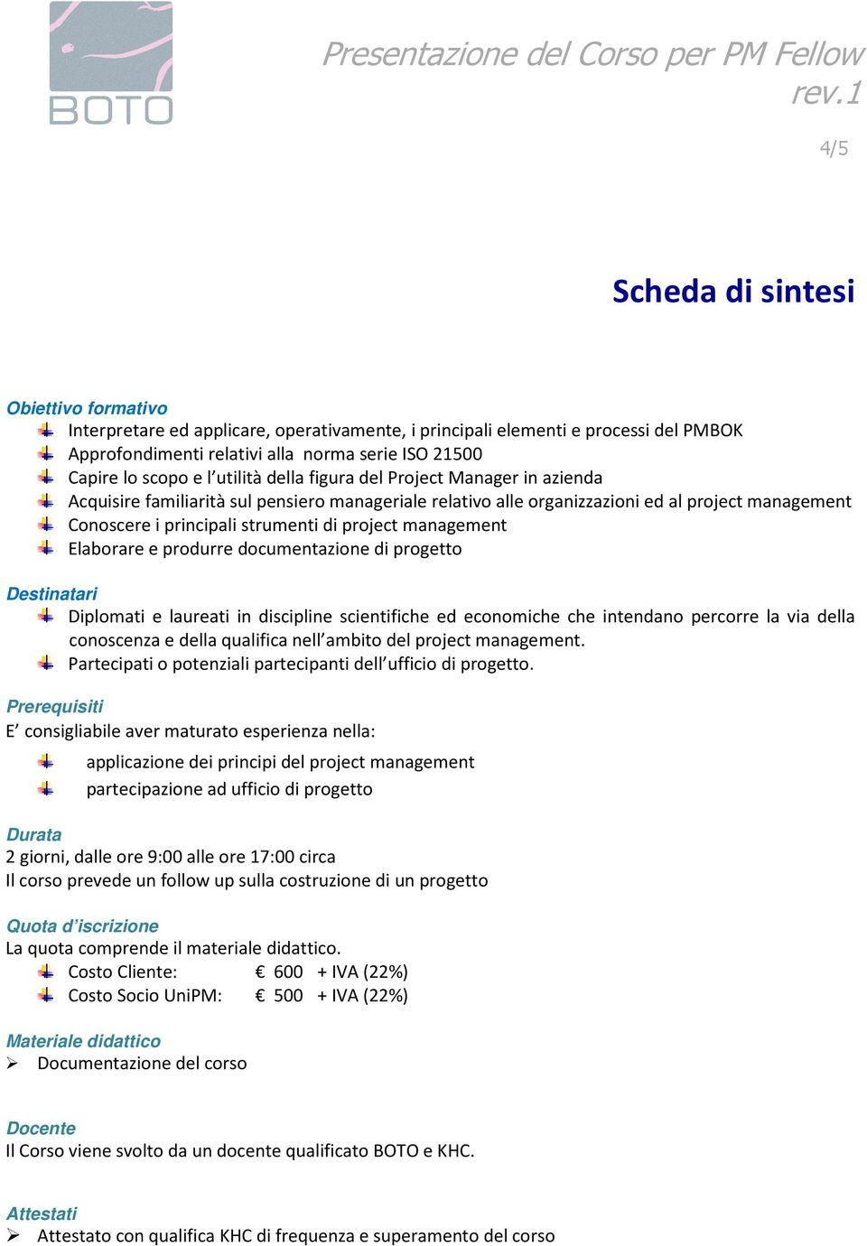 management Elaborare e produrre documentazione di progetto Destinatari Diplomati e laureati in discipline scientifiche ed economiche che intendano percorre la via della conoscenza e della qualifica
