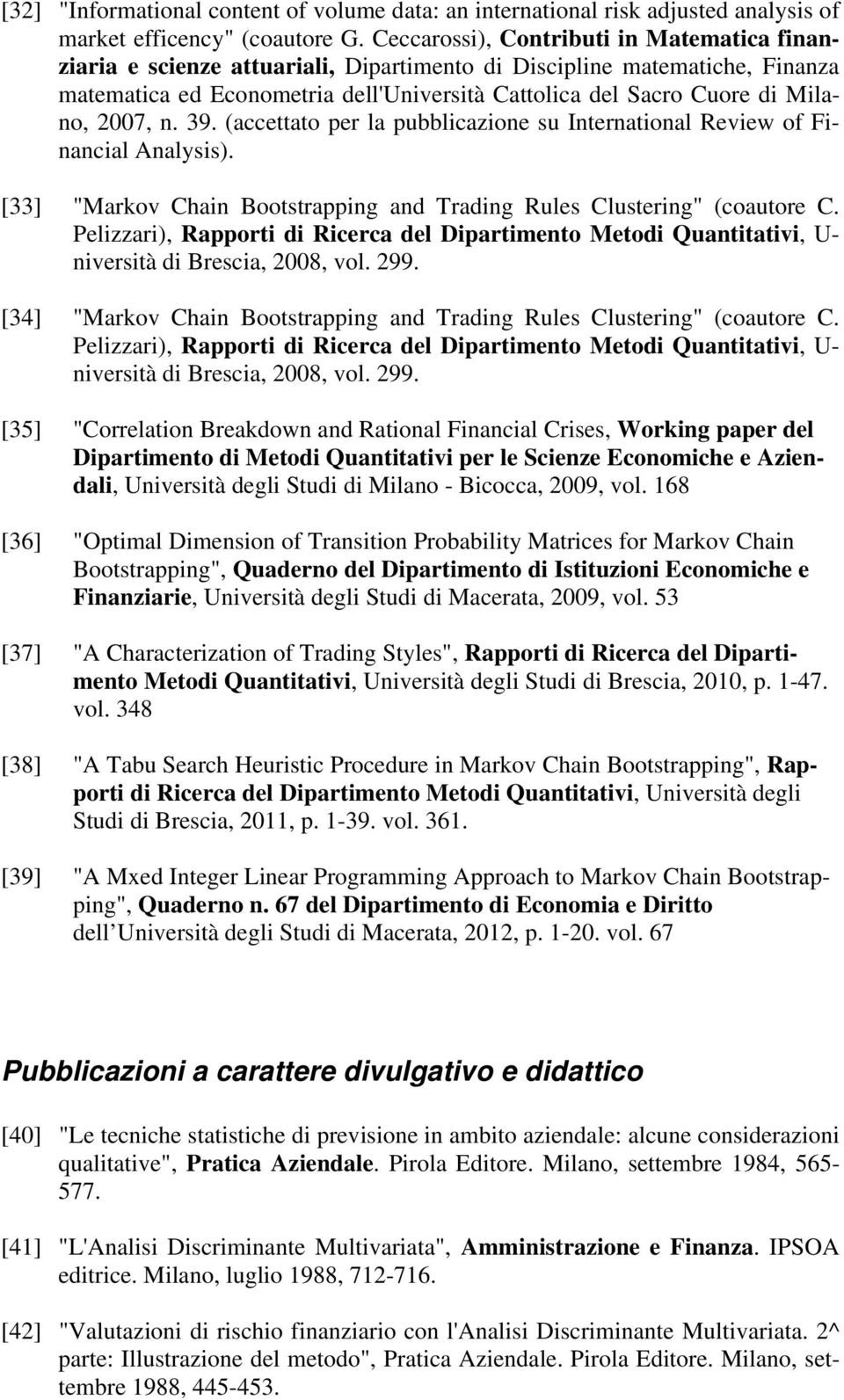 "2007, n. 39. (accettato per la pubblicazione su International Review of Financial Analysis). [33] ""Markov Chain Bootstrapping and Trading Rules Clustering"" (coautore C."