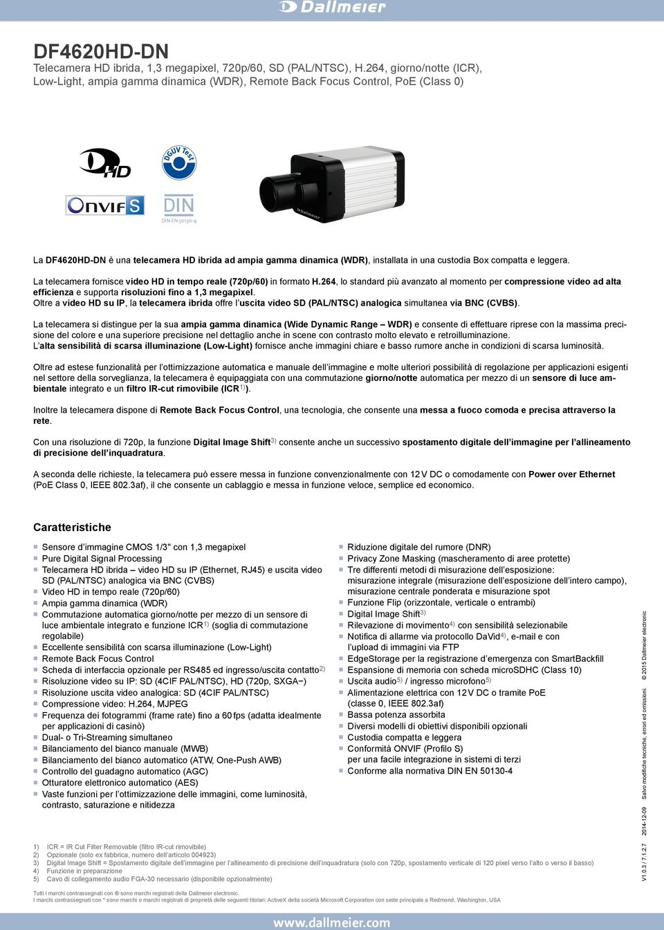 Oltre a video HD su IP, la telecamera ibrida offre l uscita video SD (PAL/NTSC) analogica simultanea via BNC (CVBS).
