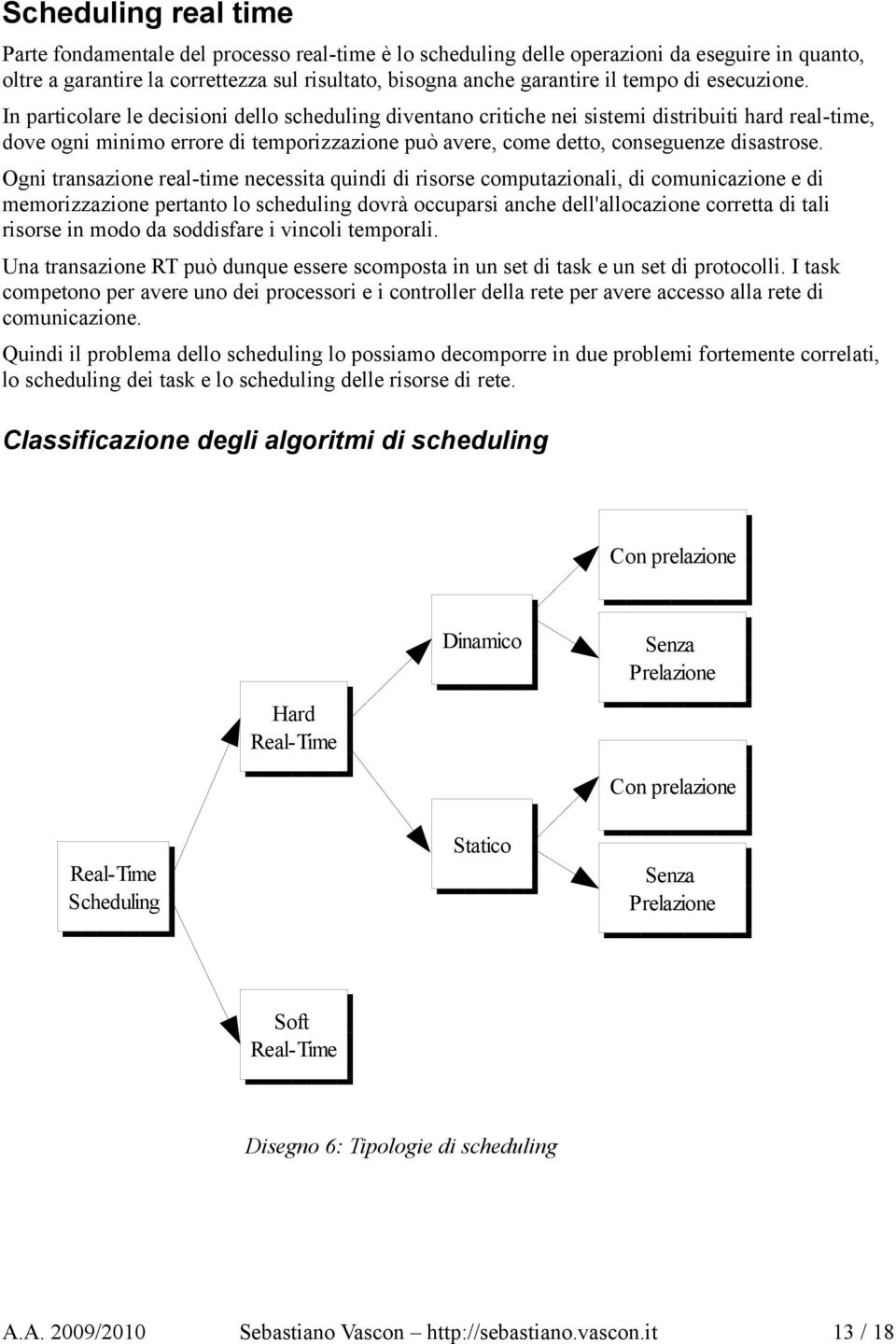 In particolare le decisioni dello scheduling diventano critiche nei sistemi distribuiti hard real-time, dove ogni minimo errore di temporizzazione può avere, come detto, conseguenze disastrose.